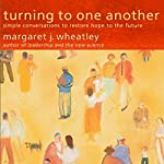 Turning to One Another: Simple Conversations to Restore Hope to the Future | Margaret J. Wheatley
