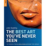 The Best Art You've Never Seen: 101 Hidden Treasures From Around the World (Rough Guides Reference)by Julian Spalding
