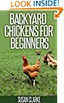 Backyard Chickens For Beginners: A Co...