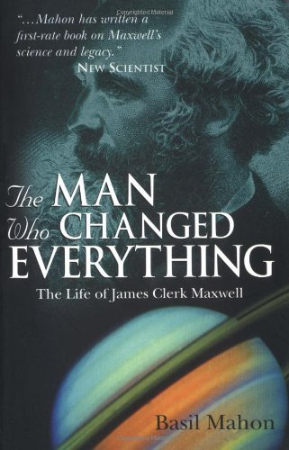 Basil Mahon - The Man Who Changed Everything: The Life of James Clerk Maxwell