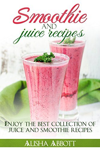 Smoothies And Juices: Enjoy 100 + Smoothie And Juice Recipes Including Smoothies For Good Health And Weight Loss by Alisha Abbott