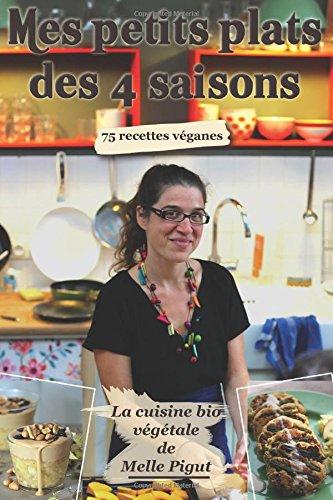 Mes Petits Plats des 4 Saisons: 75 recettes véganes: Volume 5 (La cuisine bio végétale de Melle Pigut)