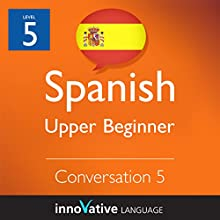 Upper Beginner Conversation #5 (Spanish)   by Innovative Language Learning Narrated by Natalia Araya, Carlos Acevedo