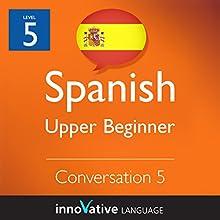 Upper Beginner Conversation #5 (Spanish)  by Innovative Language Learning Narrated by Natalia Araya, Carlos Acevedo