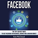 Facebook: The Top 100 Best Ways to Use Facebook for Business, Marketing, & Making Money | Ace McCloud