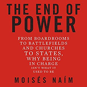 The End of Power: From Boardrooms to Battlefields and Churches to States, Why Being in Charge Isn't What It Used to Be (       UNABRIDGED) by Moises Naim Narrated by Moises Naim, Don Hagen