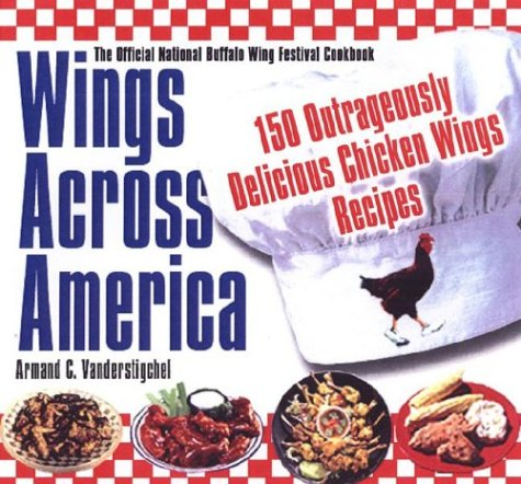 Wings Across America: 150 Outrageously Delicious Chicken-Wing Recipes by A. C. Vanderstigche