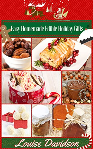 Easy Homemade  Edible Holiday Gifts: Homemade Gifts in Jars, Candies, Bars, Sauces, Syrups, Breads, Nuts, Liqueurs and More by Louise Davidson