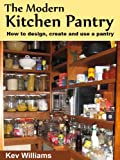 The Modern Kitchen Pantry: How to Design, Create and Use Your Pantry
