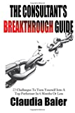 The Consultants Breakthrough Guide: 23 Challenges To Turn Yourself Into A Top Performer In 6 Months Or Less