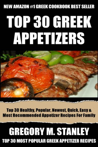 Top 30 Most Wanted, Healthy, Popular, Newest, Quickest, Easiest, Most Recommended And Delicious Greek Appetizer Recipes For Every Member Of The Family by Gregory M. Stanley