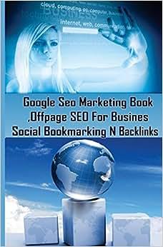 Google Seo Marketing Book - Offpage SEO For Business, Social Bookmarking N Backl: Google SEO Optimization For Business (Facebook ,Google Plus ... Internet Marketing Strategies ) (Volume 1)