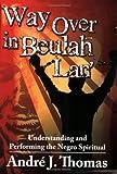 Way Over in Beulah Lan: Understanding and Performing the Negro Spiritual