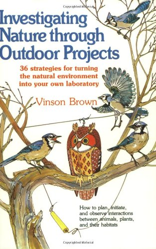 Investigating Nature Through Outdoor Projects: 36 Strategies for Turning the Natural Environment into Your Own Laborator