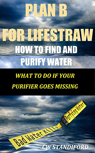 CW Standiford - Plan B for LifeStraw: How To Find and Purify Water What To Do If Your Purifier Goes Missing (English Edition)