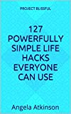 127 Powerfully Simple Life Hacks: Easy Ways to Empower Yourself and Improve Your Life in 30 Days or Less (Project Blissful)
