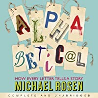 Alphabetical: How Every Letter Tells a Story (       UNABRIDGED) by Michael Rosen Narrated by Michael Rosen