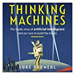 Thinking Machines: The Inside Story of Artificial Intelligence and Our Race to Build the Future | Luke Dormehl