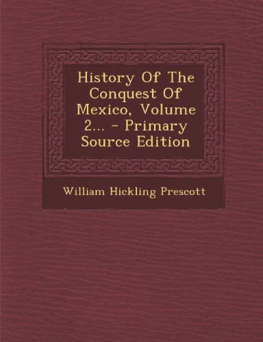 History of the Conquest of Mexico, Volume 2... - Primary Source Edition