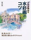 プロが明かす水彩画のコツ―街、海、山、川…風景別に描き方のポイントがわかる!