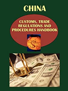 China Customs, Trade Regulations and Procedures Handbook IBP USA