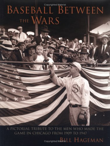 Baseball Between the Wars : A Pictorial Tribute to the Men Who Made the Game in Chicago from 1909 to 1947