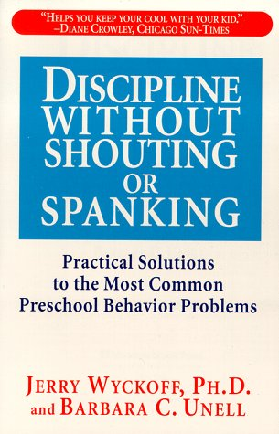 Discipline Without Shouting or Spanking: Practical Solutions to the Most Common Preschool Behavior Problems, Barbara C. Unell, Jerry L. Wyckoff