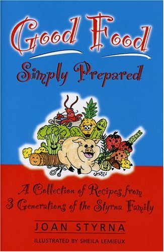 Good Food, Simply Prepared: A Collection of Recipes from 3 Generations of the Styrna Family by Joan Styrna