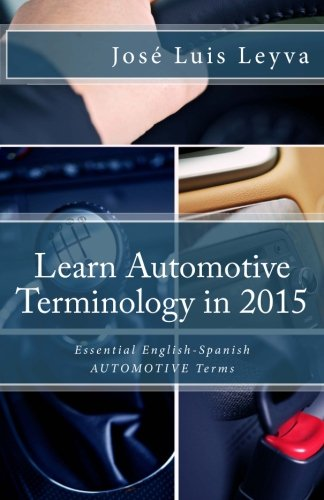 Learn Automotive Terminology in 2015: English-Spanish: Essential English-Spanish AUTOMOTIVE Terms (Essential Technical Terminology)