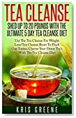 Tea Cleanse - Shed 20 Pounds With The Ultimate 5 Day Tea Cleanse Diet: Tea Cleanse Diet To Flush Out Toxins With Tea Cleanse Reset For Weight Loss (tea cleanse, tea cleanse diet, tea cleanse reset)