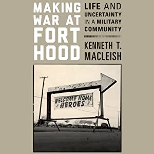 Making War at Fort Hood: Life and Uncertainty in a Military Community | [Kenneth T. MacLeish]