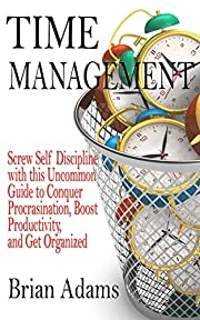 Time Management: Screw Self Discipline with this Uncommon Guide - Procrastination, Productivity & Get Organized (Willpower, To Do List, Goal Achievement, Getting Things Done, Achieve Your Goals)
