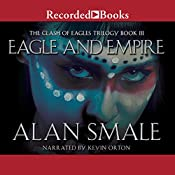 Eagle and Empire: The Clash of Eagles Trilogy, Book III | Alan Smale