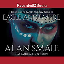 Eagle and Empire: The Clash of Eagles Trilogy, Book III Audiobook by Alan Smale Narrated by Kevin Orton