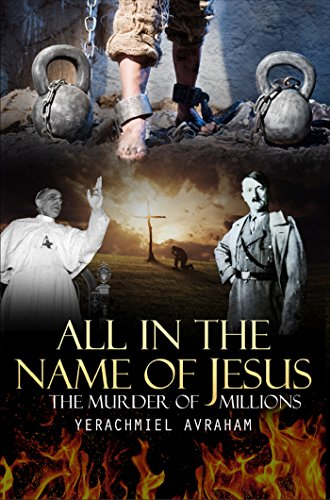 Book: All in the Name of Jesus - The Murder of Millions by Yerachmiel Ben Avraham