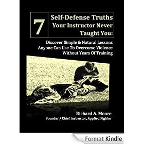7 Self-Defense Truths Your Instructor Never Taught You: Discover Simple & Natural Lessons Anyone Can Use To Overcome Violence Without Years Of Training