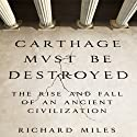 Carthage Must Be Destroyed: The Rise and Fall of an Ancient Civilization (       UNABRIDGED) by Richard Miles Narrated by Grover Gardner