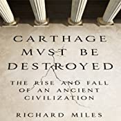 Carthage Must Be Destroyed: The Rise and Fall of an Ancient Civilization | [Richard Miles]