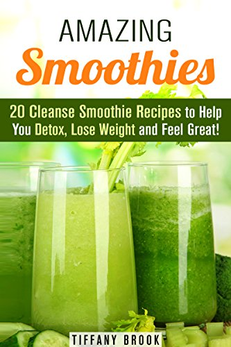 Amazing Smoothies: 20 Cleanse Smoothie Recipes to Help You Detox, Lose Weight and Feel Great! (Weight Control Guide) by Tiffany Brook