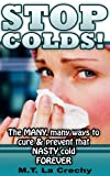 STOP COLDS!  The Many, Many ways to cure & Prevent that NASTY cold  FOREVER (stop! prevent, cure series)