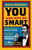 You Are Not So Smart: Why Your Memory Is Mostly Fiction, Why...