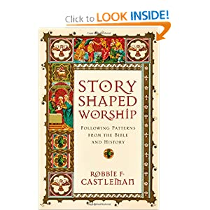 Story-Shaped Worship: Following Patterns from the Bible and History Robbie Fox Castleman