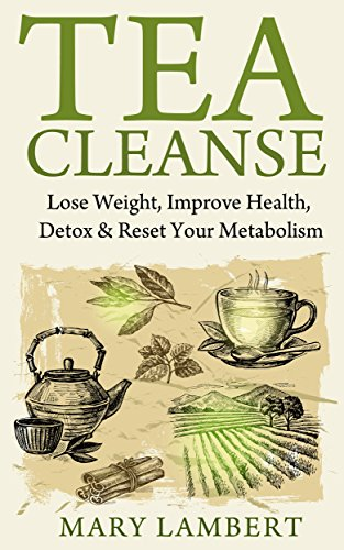 Tea Cleanse: Lose Weight, Improve Health, Detox & Reset Your Metabolism by Mary Lambert