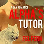 Alpha's Tutor: A Gay Romance, Book One | Fel Fern