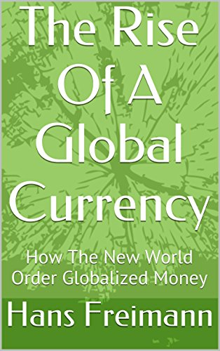 Hans Freimann - The Rise Of A Global Currency: How The New World Order Globalized Money