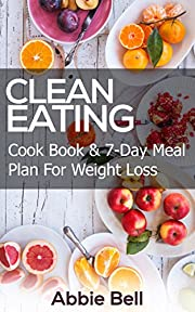 Clean Eating: Delicious & Healthy Recipes Cookbook For Weight Loss + 7-Day Meal Plan For Weight Loss & Wellness (Clean Eating Diet, Weight Loss, 7-Day Meal Plan, Healthy Eating, Healthy Living)