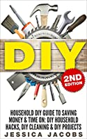 DIY 2nd Edition: Household DIY Guide to Saving Money & Time On: DIY Household Hacks, DIY Cleaning, & DIY Projects (Do It Yourself Books, DIY Hacks, Do ... DIY Tips Book 1) (English Edition)