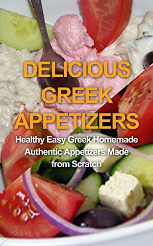 Delicious Greek Appetizers: Healthy Easy Greek Homemade Authentic Appetizers Made from Scratch by Petros Samaris