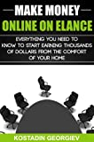 Start a Business: Make Money Online on Elance - Everything You Need to Know to Start Earning Thousands of Dollars from the Comfort of Your Home (Making Money Online Series Book 3)