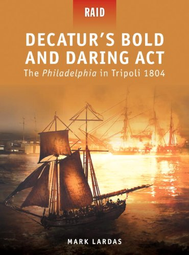 Decaturs Bold and Daring Act  The Philadelphia in Tripoli 1804 (Raid)